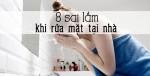 8 sai lầm lớn nhất khi rửa mặt